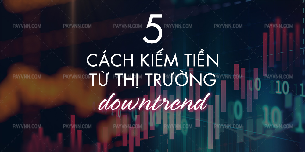 5 Cach kiem tien tu thi truong downtrend